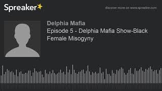 Episode 5 - Delphia Mafia Show-Black Female Misogyny (made with Spreaker)