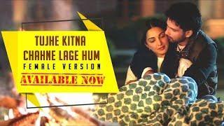 Tujhe Kitna Chahne Lage Hum Full Video Song | Female Version | Shahid , Kiara I Dil Ka Dariya