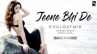 Jeene Bhi De Remix (ChillOut Mix) - Dil Sambhal jaa Zara | Female version | Deepshikha | BASS BOOST