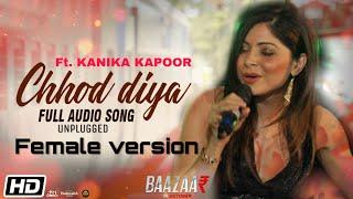 Chhod Diya Female version Ft. Kanika kapoor | Unplugged |