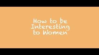 How to be Interesting to Women (2 of 7)