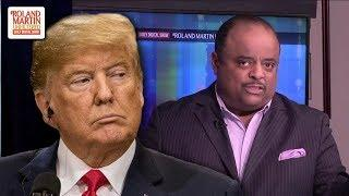 Roland Martin: It's An 'Abomination' How Trump Treats Black Female Reporters