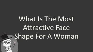 What is the most attractive face shape for a woman