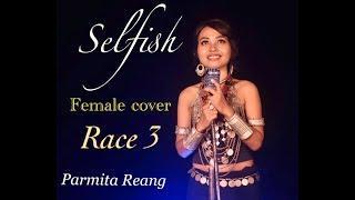 SELFISH || RACE 3 || FEMALE COVER VIDEO || PARMITA REANG
