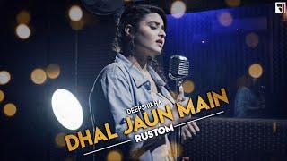 Dhal Jaun Main (Female Version) Reprise Cover | Deepshikha | Rustom | Akshay Kumar | Ileana D'Cruz
