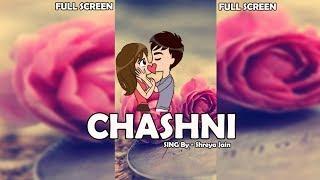 Chashni [ Female ] Status Video | FULL SCREEN | Shreya Jain