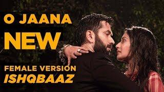 Ishqbaaz | O Jaana  NEW Song Female Version Full