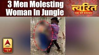 Twarit Mukhya: Video Of Three Men Molesting Woman In Jungle Of Unnao Goes Viral | ABP News