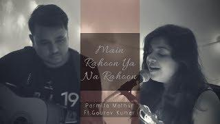 Main Rahoon Ya Na Rahoon (Female Cover Version) | Parmita Mathur Ft. Gaurav Kumar