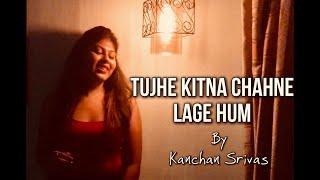 TUJHE KITNA CHAHNE LAGE| KABIR SINGH | Female Version  by KANCHAN SRIVAS