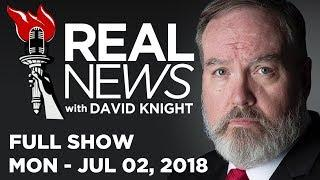 REAL NEWS • David Knight (FULL SHOW) Monday 7/2/18: News, Headlines, & Analysis