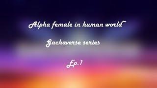 Alpha female in human world~ | Gachaverse series | Ep.1