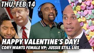 Thu, Feb 14: Its Valentine's Day! Cory Booker Wants Female Running Mate; Jussie Smollett Still Lying