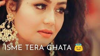 Tera ghata Female version Neha kakkar sad Status video 2019,,